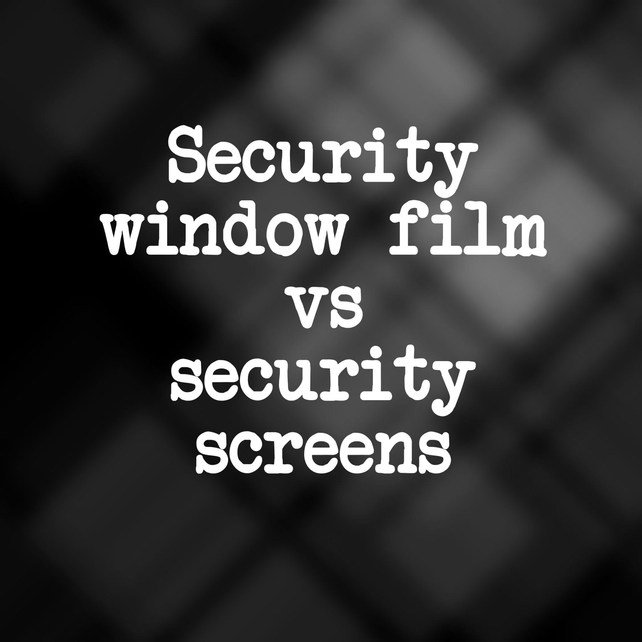 Security film vs security screens